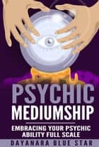 Psychic Mediumship: Embracing Your Psychic Ability Full Scale ebook by Dayanara Blue Star