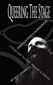 Queering The Stage - Through Plays & Monologues, A Road Map To GLBT History & Heroes (1994 - 1997) ebook by Jack Shamblin