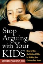 Stop Arguing with Your Kids ebook by Michael P. Nichols, PhD