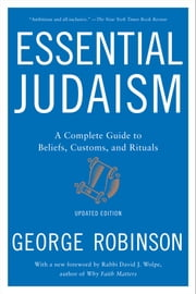 Essential Judaism - A Complete Guide to Beliefs, Customs & Rituals ebook by George Robinson