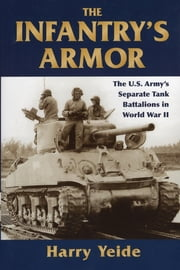 The Infantry's Armor - The U.S. Army's Separate Tank Battalions in World War II ebook by Harry Yeide