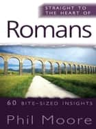 Straight to the Heart of Romans - 60 bite-sized insights ebook by Phil Moore
