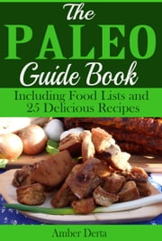 The Paleo Guide Book: Including Food Lists and 25 Delicious Recipes ebook by Amber Derta