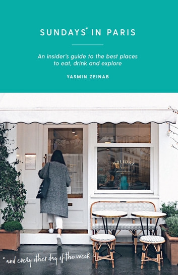 Sundays in Paris - An insider's guide to the best places to eat, drink and explore and every other day of the week ebook by Yasmin Zeinab