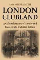 London Clubland - A Cultural History of Gender and Class in Late Victorian Britain ebook by A. Milne-Smith