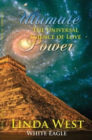 Ultimate Power - The Universal Science of Love ebook by Linda West