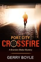 Port City Crossfire (A Brandon Blake Mystery, Book 1) ebook by Gerry Boyle