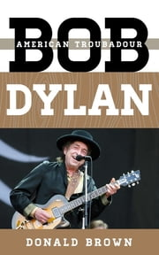 Bob Dylan - American Troubadour ebook by Donald Brown