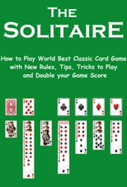 The Solitaire: How to Play World Best Classic Card Game with New Rules, Tips, Tricks to Play and Double your Game Score ebook by Arina Alish