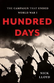 Hundred Days - The Campaign That Ended World War I ebook by Nick Lloyd