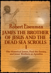 James the Brother of Jesus and the Dead Sea Scrolls I: The Historical James, Paul the Enemy, and Jesus' Brothers as Apostles ebook by Robert Eisenman
