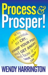 "Process And Prosper - Why It""s Essential To Cry Stamp Your Feet And Get Angry And How It Can Save Your Life. ebook by Wendy Harrington"