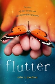 Flutter - The Story of Four Sisters and an Incredible Journey ebook by Erin E. Moulton