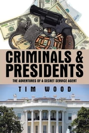 Criminals & Presidents - The Adventures of a Secret Service Agent ebook by Tim Wood
