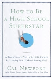 How to Be a High School Superstar - A Revolutionary Plan to Get into College by Standing Out (Without Burning Out) ebook by Cal Newport