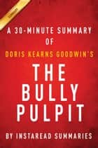 The Bully Pulpit by Doris Kearns Goodwin | A 30-minute Instaread Summary ebook by Instaread Summaries