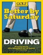 Better by Saturday (TM) - Driving - Featuring Tips by Golf Magazine's Top 100 Teachers ebook by Greg Midland