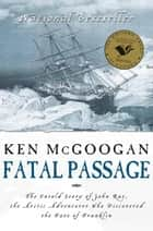 Fatal Passage - The Untold Story of John Rae, the Artic Explorer Who Discovered the Fate of Franklin ebook by Ken McGoogan
