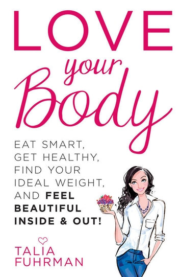Love Your Body - Eat Smart, Get Healthy, Find Your Ideal Weight, and Feel Beautiful Inside & Out! ebook by Talia Fuhrman
