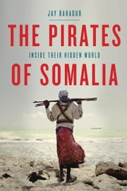The Pirates of Somalia - Inside Their Hidden World ebook by Jay Bahadur