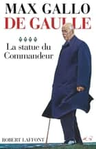 De Gaulle - Tome 4 - La statue du commandeur ebook by Max GALLO