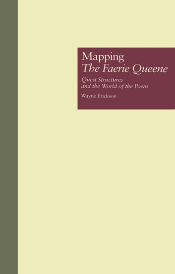Mapping The Faerie Queene - Quest Structures and the World of the Poem ebook by Wayne Erickson