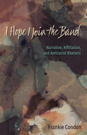 I Hope I Join the Band: Narrative, Affiliation, and Antiraciset Rhetoric ebook by Condon, Frankie