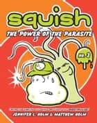 Squish #3: The Power of the Parasite ebook by Jennifer L. Holm, Matthew Holm, Matthew Holm,...