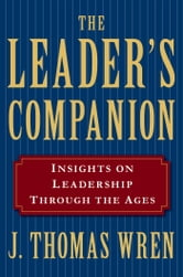 The Leader's Companion: Insights on Leadership Through the Ages ebook by J. Thomas Wren