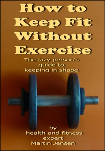 How To Keep Fit Without Exercise ebook by Martin Jensen
