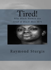 Tired! - Why Black Women are tired of Black Men Sh*t ebook by Raymond Sturgis