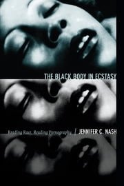 The Black Body in Ecstasy - Reading Race, Reading Pornography ebook by Jennifer Christine Nash