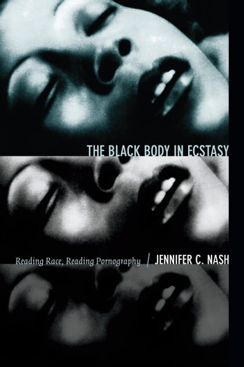 The Black Body in Ecstasy - Reading Race, Reading Pornography ebook by Jennifer C. Nash