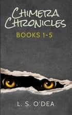 The Chimera Chronicles - Volumes One - Five ebook by L. S. O'Dea