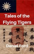 Tales of the Flying Tigers: Five Books about the American Volunteer Group, Mercenary Heroes of Burma and China ebook by Daniel Ford