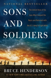 Sons and Soldiers - The Untold Story of the Jews Who Escaped the Nazis and Returned with the U.S. Army to Fight Hitler ebook by Bruce Henderson