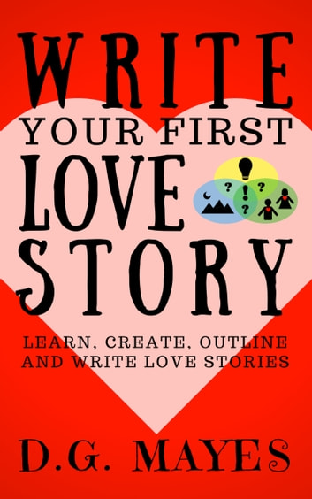 Write Your First Love Story - Learn, Create, Outline and Write Love Stories ebook by D.G. Mayes