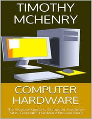 Computer Hardware: The Ultimate Guide to Computer Hardware Parts, Computer Hardware Kits and More ebook by Timothy McHenry
