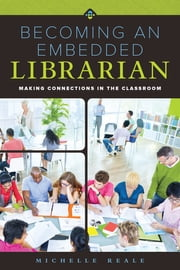 Becoming an Embedded Librarian - Making Connections in the Classroom ebook by Reale