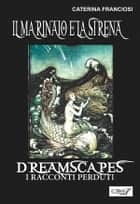 Il marinaio e la sirena- Dreamscapes - i racconti perduti - volume 25 ebook by Caterina Franciosi