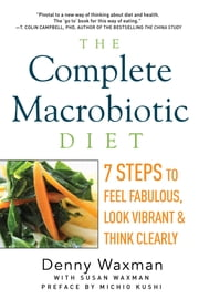 The Complete Macrobiotic Diet: 7 Steps to Feel Fabulous, Look Vibrant, and Think Clearly ebook by Denny Waxman, Michio Kushi