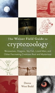The Weiser Field Guide to Cryptozoology - Werewolves, Dragons, Skyfish, Lizard Men, and Other Fascinating Creatures Real and Mysterious ebook by Deena West Budd
