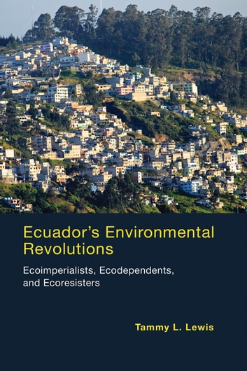 Ecuador's Environmental Revolutions - Ecoimperialists, Ecodependents, and Ecoresisters ebook by Tammy L. Lewis