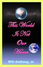 This World Is Not Our Home ebook by Will Anthony Jr