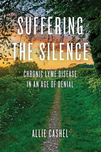 Suffering the Silence - Chronic Lyme Disease in an Age of Denial ebook by Allie Cashel