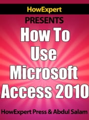 How To Use Microsoft Access 2010 ebook by HowExpert