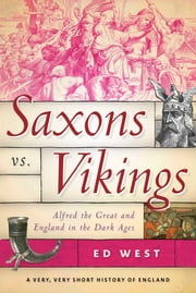 Saxons vs. Vikings - Alfred the Great and England in the Dark Ages ebook by Ed West