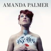 The Art of Asking - How I learned to stop worrying and let people help audiobook by Amanda Palmer