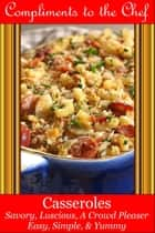 Casseroles: Savory, Luscious, A Crowd Pleaser ebook by Compliments to the Chef