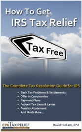How To Get IRS Tax Relief: The Complete Tax Resolution Guide for IRS: Back Tax Problems & Settlements, Offer in Compromise, Payment Plans, Federal Tax Liens & Levies, Penalty Abatement, and Much More ebook by David Hickam